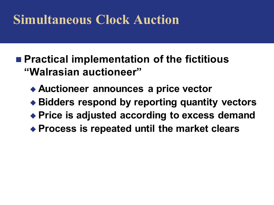 n Practical implementation of the fictitious Walrasian auctioneer u Auctioneer announces a price vector u Bidders respond by reporting quantity vectors u Price is adjusted according to excess demand u Process is repeated until the market clears Simultaneous Clock Auction