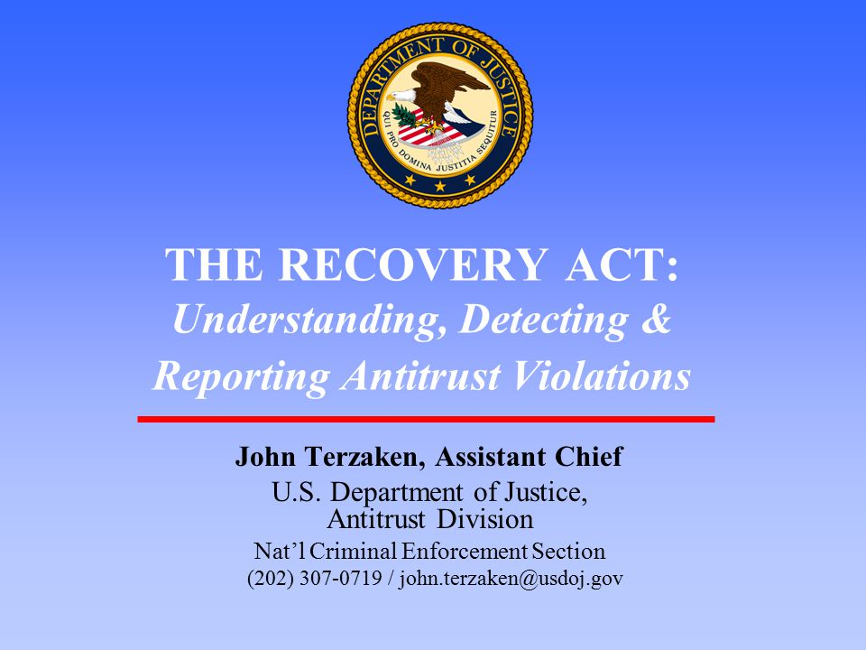 1 THE RECOVERY ACT: Understanding, Detecting & Reporting Antitrust Violations John Terzaken, Assistant Chief U.S. Department of Justice, Antitrust Div