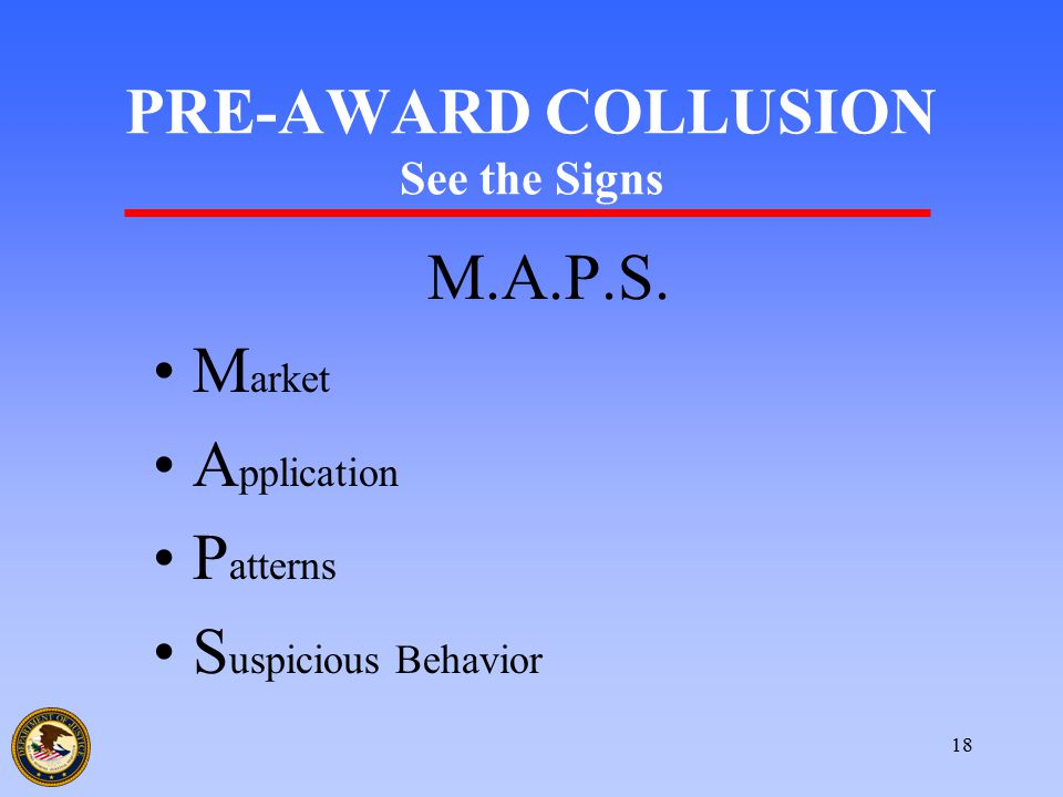 18 PRE-AWARD COLLUSION See the Signs M.A.P.S. M arket A pplication P atterns S uspicious Behavior