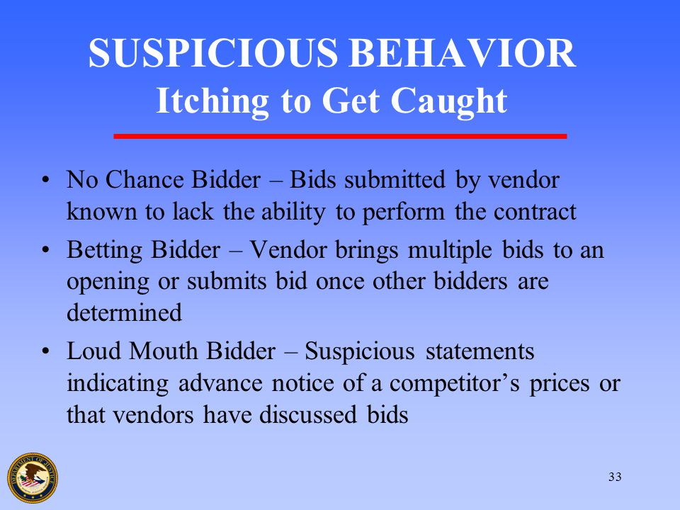 33 SUSPICIOUS BEHAVIOR Itching to Get Caught No Chance Bidder – Bids submitted by vendor known to lack the ability to perform the contract Betting Bid