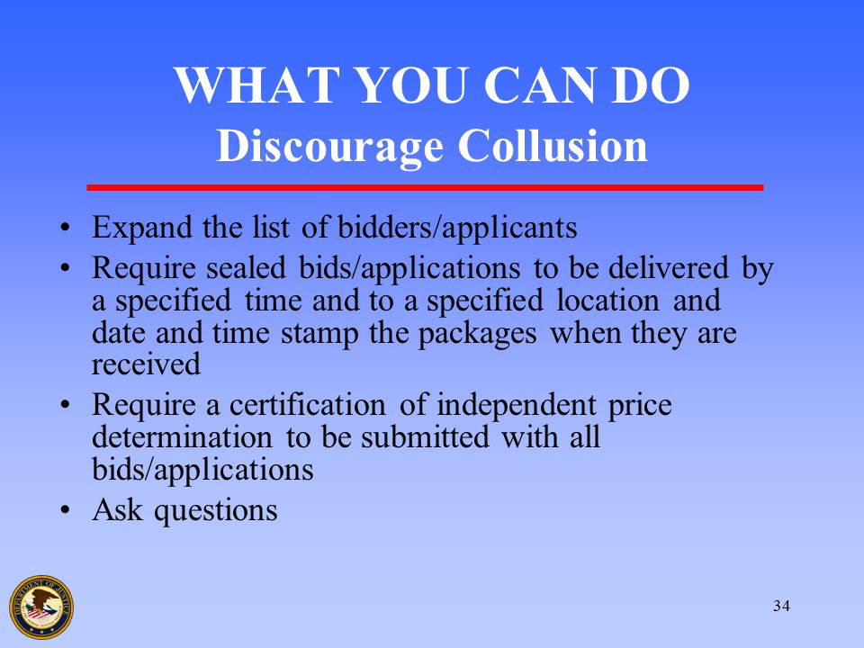 34 WHAT YOU CAN DO Discourage Collusion Expand the list of bidders/applicants Require sealed bids/applications to be delivered by a specified time and