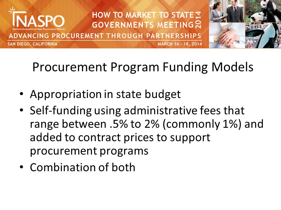 Procurement Program Funding Models Appropriation in state budget Self-funding using administrative fees that range between.5% to 2% (commonly 1%) and added to contract prices to support procurement programs Combination of both