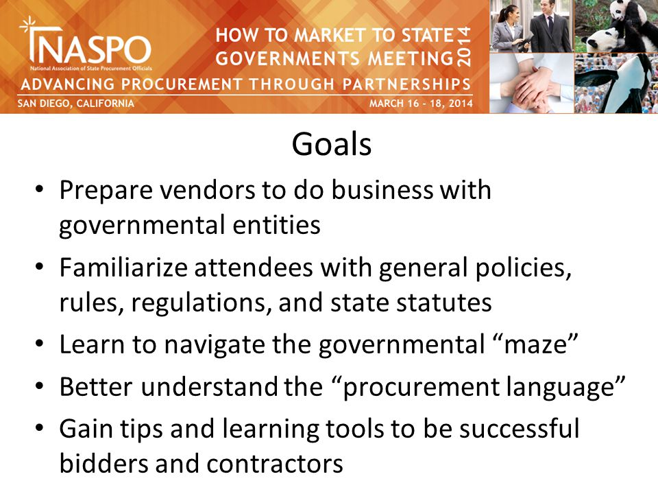 Goals Prepare vendors to do business with governmental entities Familiarize attendees with general policies, rules, regulations, and state statutes Learn to navigate the governmental maze Better understand the procurement language Gain tips and learning tools to be successful bidders and contractors