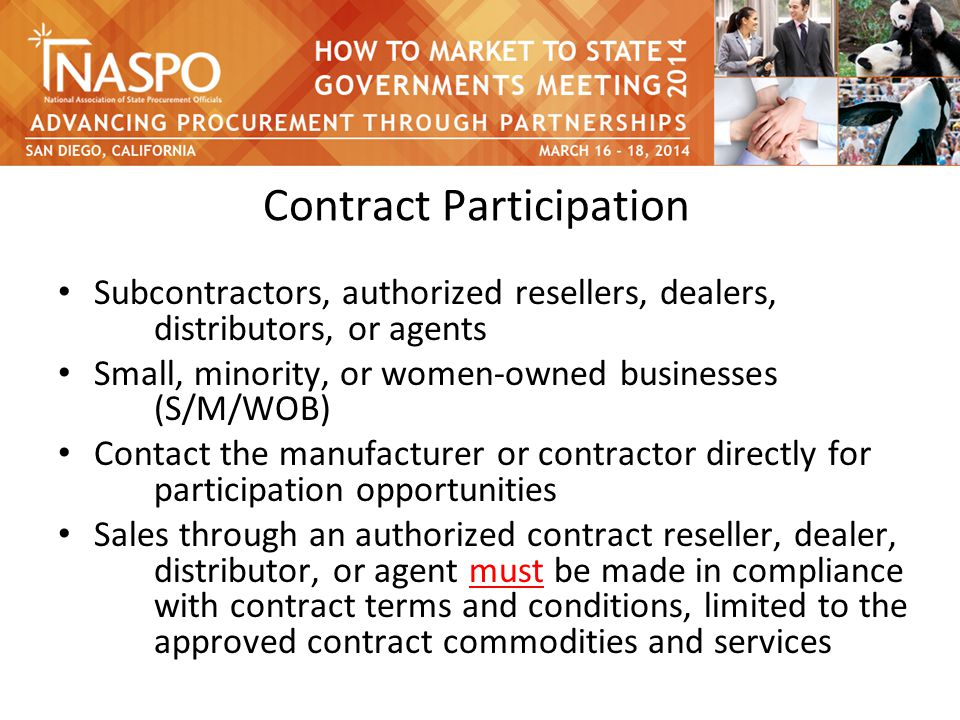 Contract Participation Subcontractors, authorized resellers, dealers, distributors, or agents Small, minority, or women-owned businesses (S/M/WOB) Contact the manufacturer or contractor directly for participation opportunities Sales through an authorized contract reseller, dealer, distributor, or agent must be made in compliance with contract terms and conditions, limited to the approved contract commodities and services