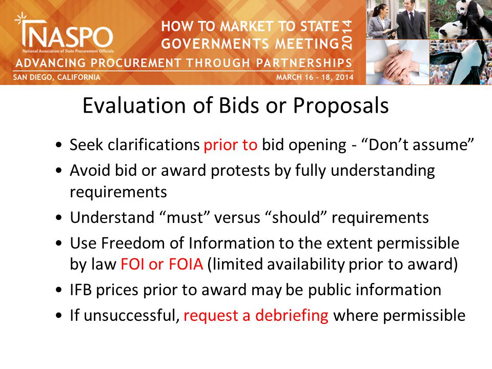 Evaluation of Bids or Proposals Seek clarifications prior to bid opening - Don't assume Avoid bid or award protests by fully understanding requirements Understand must versus should requirements Use Freedom of Information to the extent permissible by law FOI or FOIA (limited availability prior to award) IFB prices prior to award may be public information If unsuccessful, request a debriefing where permissible