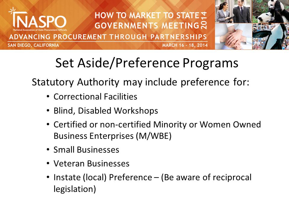 Set Aside/Preference Programs Statutory Authority may include preference for: Correctional Facilities Blind, Disabled Workshops Certified or non-certified Minority or Women Owned Business Enterprises (M/WBE) Small Businesses Veteran Businesses Instate (local) Preference – (Be aware of reciprocal legislation)