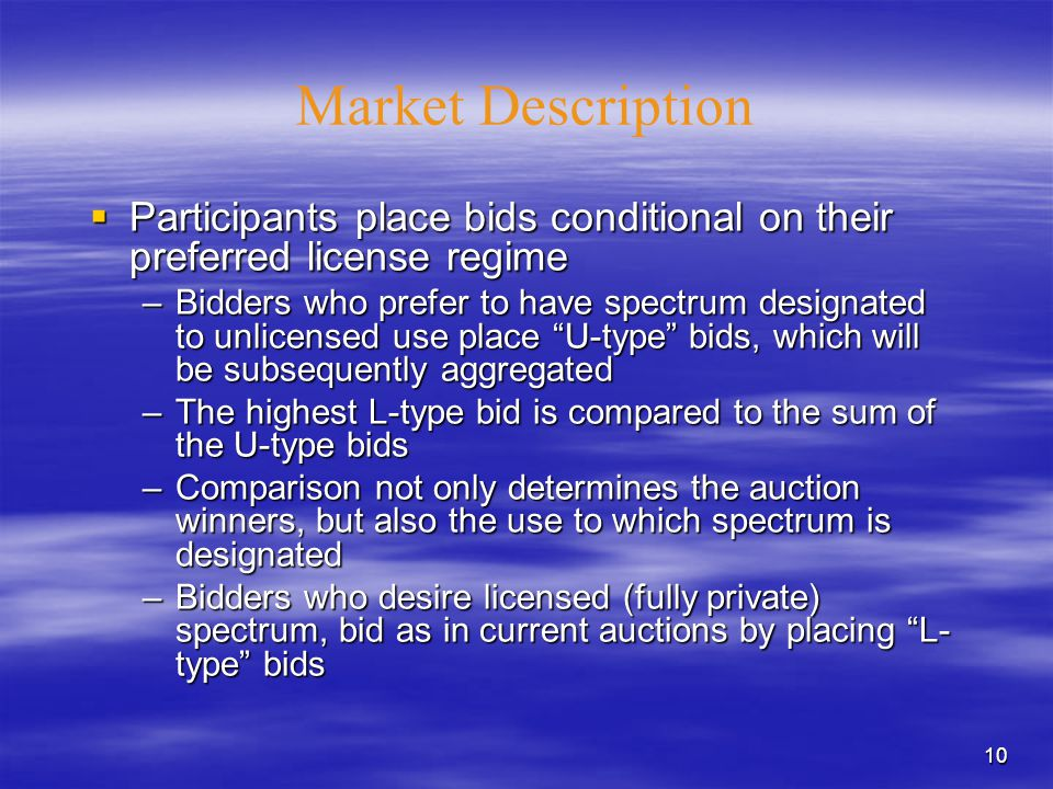10 Market Description  Participants place bids conditional on their preferred license regime –Bidders who prefer to have spectrum designated to unlicensed use place U-type bids, which will be subsequently aggregated –The highest L-type bid is compared to the sum of the U-type bids –Comparison not only determines the auction winners, but also the use to which spectrum is designated –Bidders who desire licensed (fully private) spectrum, bid as in current auctions by placing L- type bids