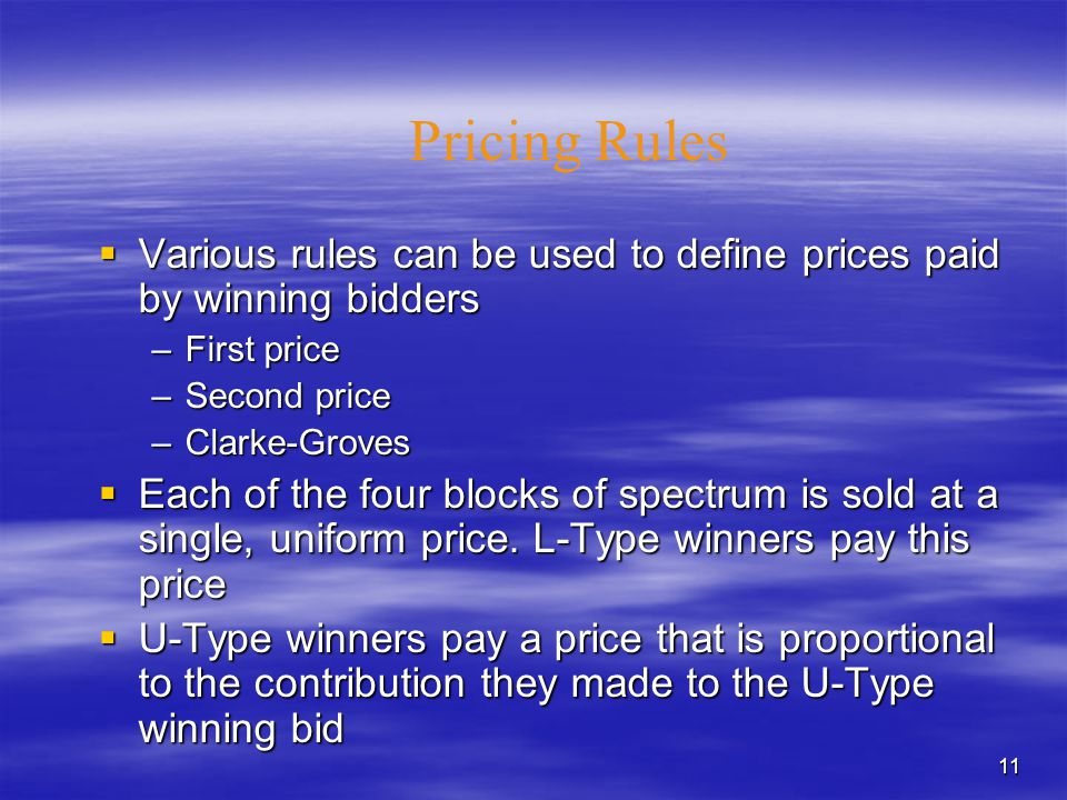 11 Pricing Rules  Various rules can be used to define prices paid by winning bidders –First price –Second price –Clarke-Groves  Each of the four blocks of spectrum is sold at a single, uniform price.