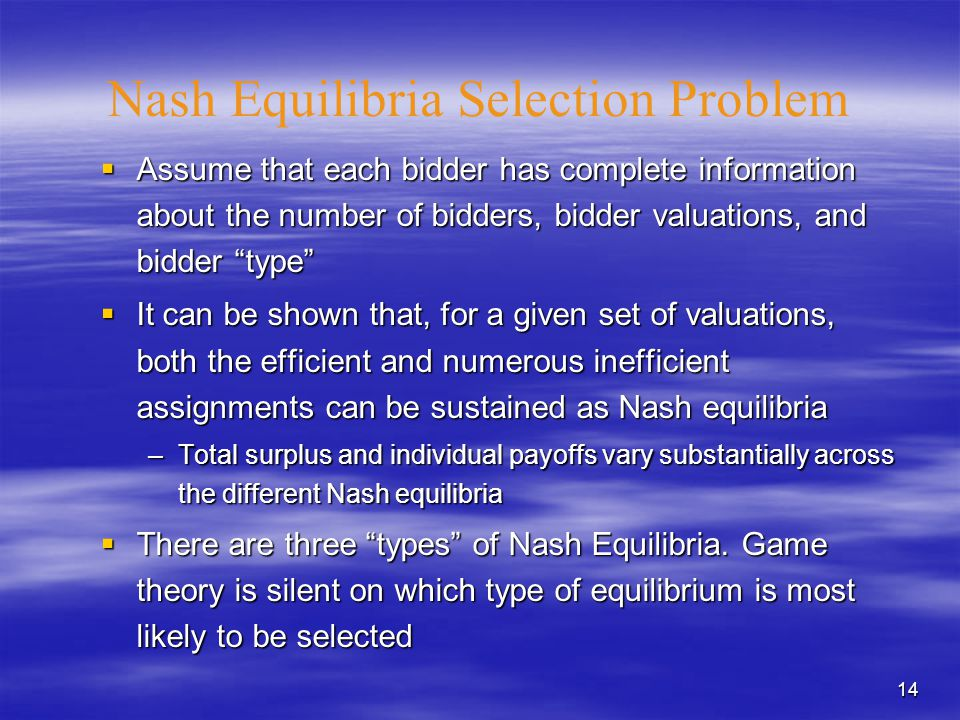 14 Nash Equilibria Selection Problem  Assume that each bidder has complete information about the number of bidders, bidder valuations, and bidder type  It can be shown that, for a given set of valuations, both the efficient and numerous inefficient assignments can be sustained as Nash equilibria –Total surplus and individual payoffs vary substantially across the different Nash equilibria  There are three types of Nash Equilibria.