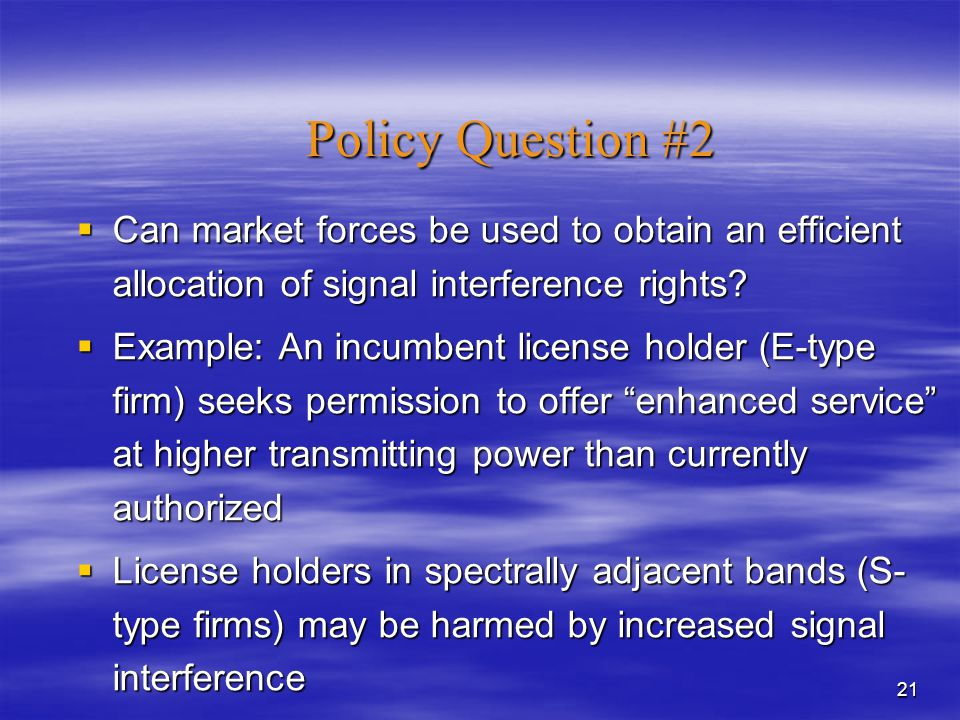 21 Policy Question #2  Can market forces be used to obtain an efficient allocation of signal interference rights.