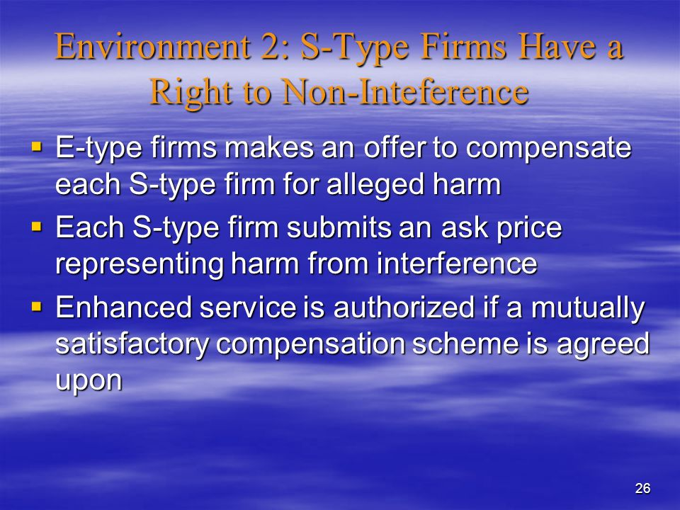 26 Environment 2: S-Type Firms Have a Right to Non-Inteference  E-type firms makes an offer to compensate each S-type firm for alleged harm  Each S-type firm submits an ask price representing harm from interference  Enhanced service is authorized if a mutually satisfactory compensation scheme is agreed upon