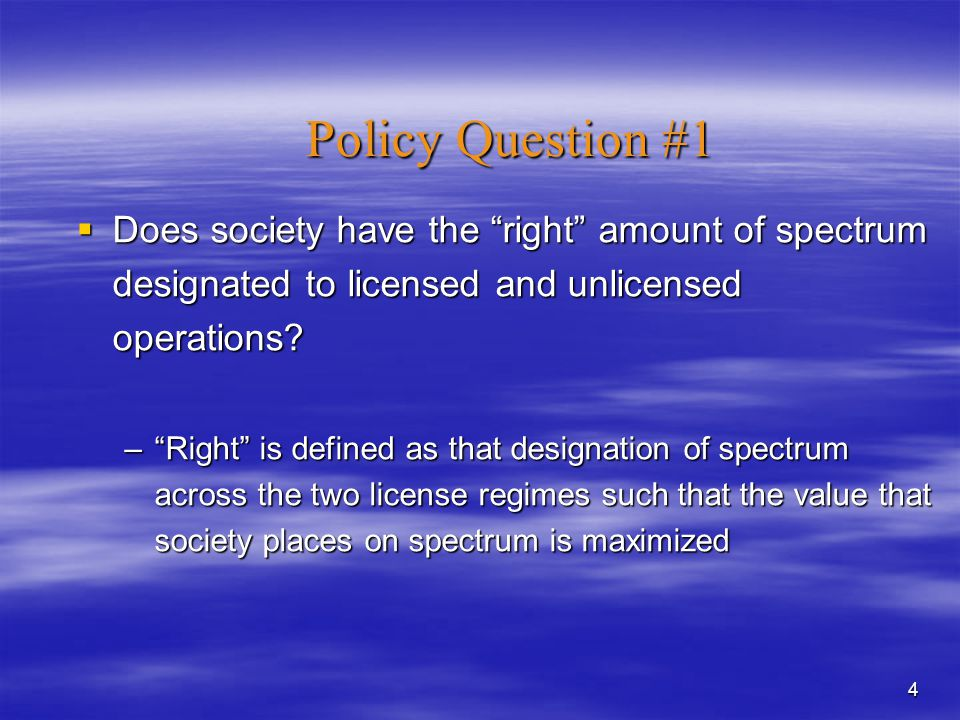 4 Policy Question #1  Does society have the right amount of spectrum designated to licensed and unlicensed operations.