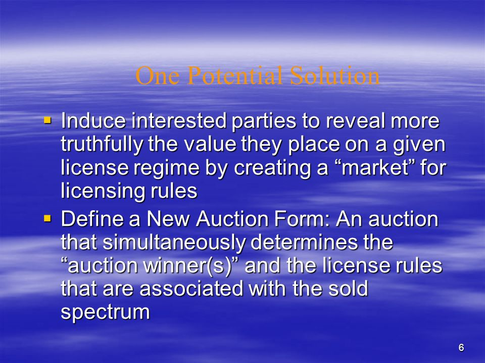 6 One Potential Solution  Induce interested parties to reveal more truthfully the value they place on a given license regime by creating a market for licensing rules  Define a New Auction Form: An auction that simultaneously determines the auction winner(s) and the license rules that are associated with the sold spectrum
