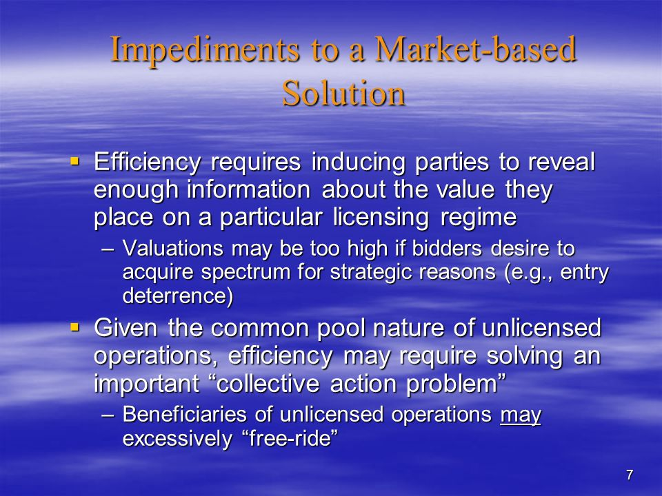 7 Impediments to a Market-based Solution  Efficiency requires inducing parties to reveal enough information about the value they place on a particular licensing regime –Valuations may be too high if bidders desire to acquire spectrum for strategic reasons (e.g., entry deterrence)  Given the common pool nature of unlicensed operations, efficiency may require solving an important collective action problem –Beneficiaries of unlicensed operations may excessively free-ride