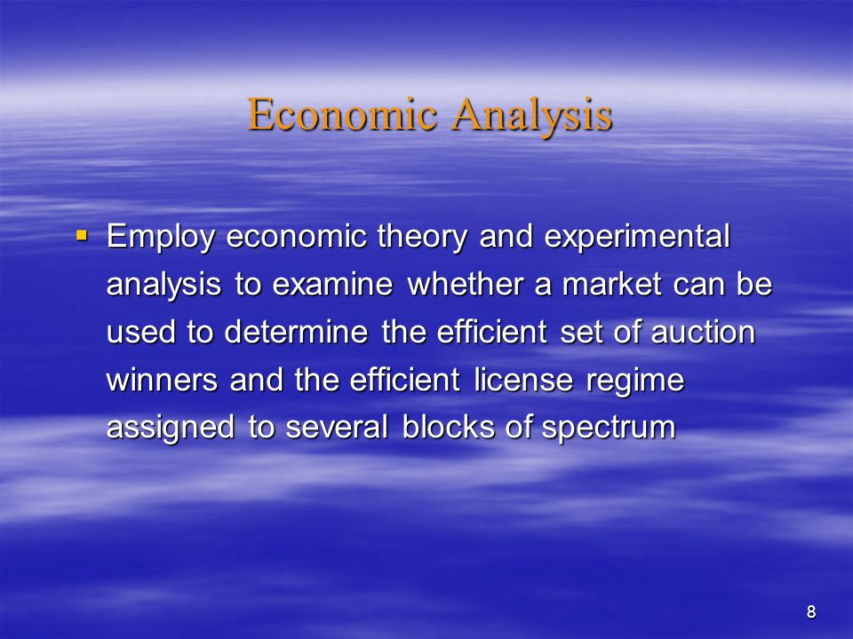 8 Economic Analysis  Employ economic theory and experimental analysis to examine whether a market can be used to determine the efficient set of auction winners and the efficient license regime assigned to several blocks of spectrum