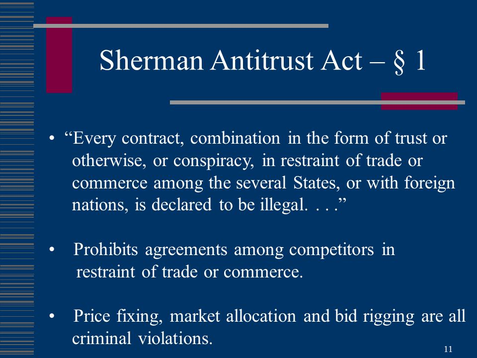 11 Sherman Antitrust Act – § 1 Every contract, combination in the form of trust or otherwise, or conspiracy, in restraint of trade or commerce among the several States, or with foreign nations, is declared to be illegal.... Prohibits agreements among competitors in restraint of trade or commerce.