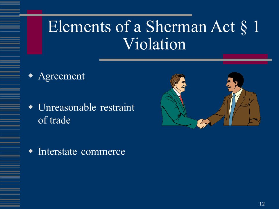 12 Elements of a Sherman Act § 1 Violation  Agreement  Unreasonable restraint of trade  Interstate commerce