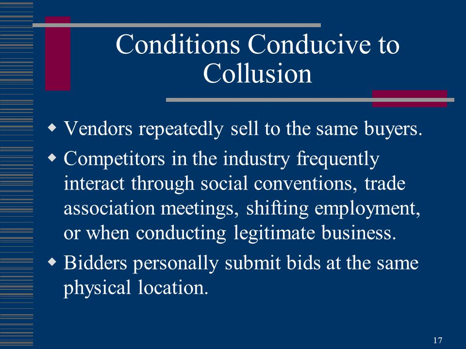 17 Conditions Conducive to Collusion  Vendors repeatedly sell to the same buyers.