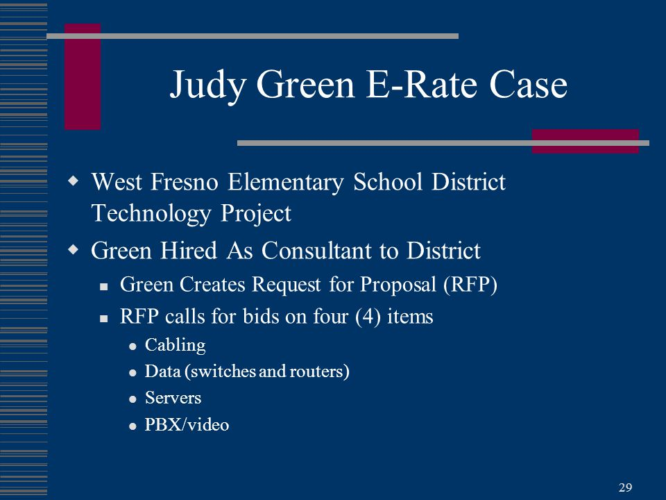 29 Judy Green E-Rate Case  West Fresno Elementary School District Technology Project  Green Hired As Consultant to District Green Creates Request for Proposal (RFP) RFP calls for bids on four (4) items Cabling Data (switches and routers) Servers PBX/video
