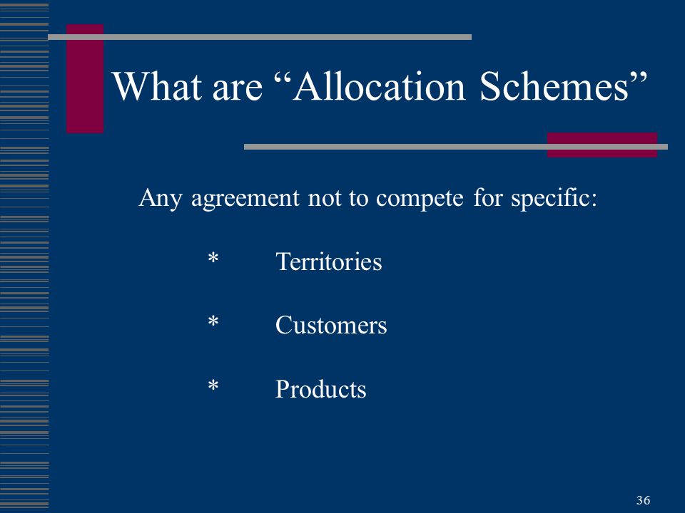 36 What are Allocation Schemes Any agreement not to compete for specific: *Territories *Customers *Products