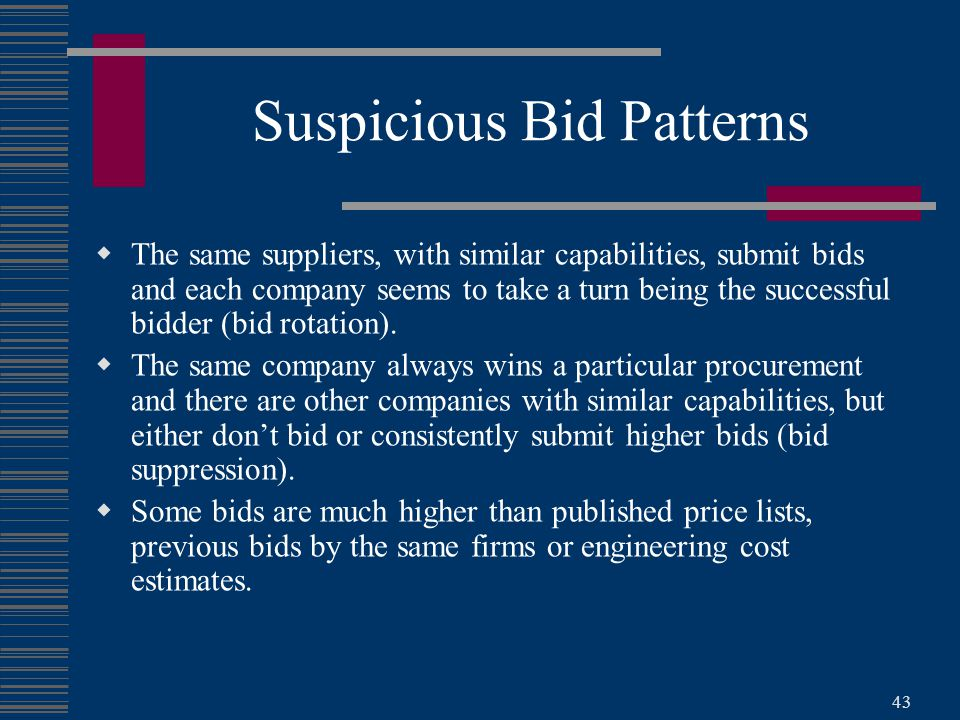 43 Suspicious Bid Patterns  The same suppliers, with similar capabilities, submit bids and each company seems to take a turn being the successful bidder (bid rotation).