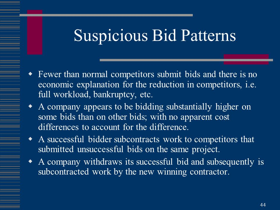 44 Suspicious Bid Patterns  Fewer than normal competitors submit bids and there is no economic explanation for the reduction in competitors, i.e.