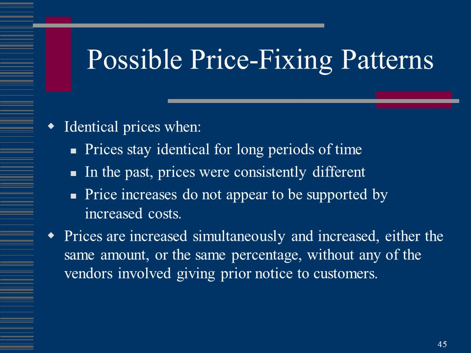 45 Possible Price-Fixing Patterns  Identical prices when: Prices stay identical for long periods of time In the past, prices were consistently different Price increases do not appear to be supported by increased costs.