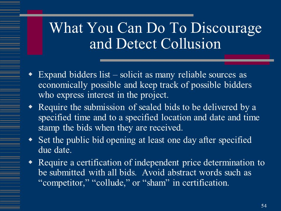 54 What You Can Do To Discourage and Detect Collusion  Expand bidders list – solicit as many reliable sources as economically possible and keep track of possible bidders who express interest in the project.