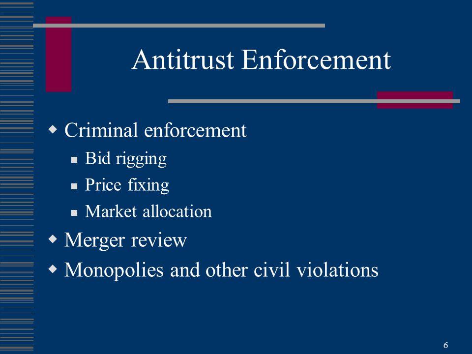 6 Antitrust Enforcement  Criminal enforcement Bid rigging Price fixing Market allocation  Merger review  Monopolies and other civil violations