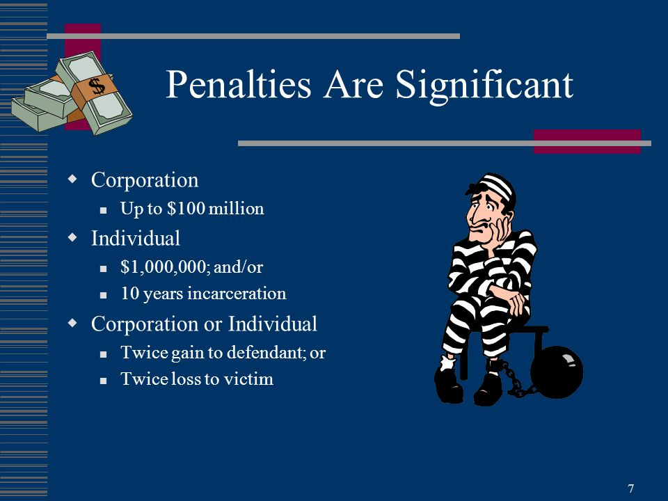 7 Penalties Are Significant  Corporation Up to $100 million  Individual $1,000,000; and/or 10 years incarceration  Corporation or Individual Twice gain to defendant; or Twice loss to victim