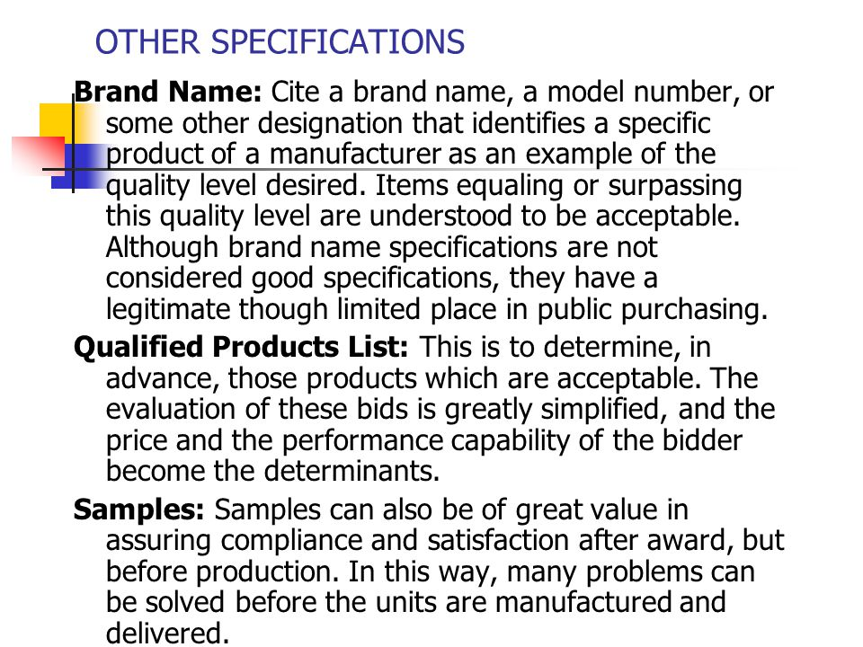 TYPES OF SPECIFICATIONS Design: The connotation here for the word design means that the specification is so detailed that it describes how the product is to be manufactured.(buildings, highways etc.) Performance: As the name indicates, these specifications set out the performance requirements that a product is to meet.