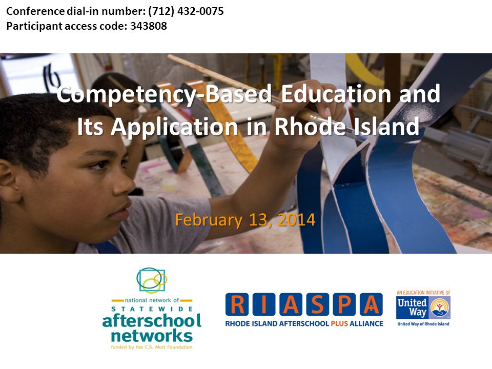 Competency-Based Education and Its Application in Rhode Island February 13, 2014 Conference dial-in number: (712) 432-0075 Participant access code: 343808
