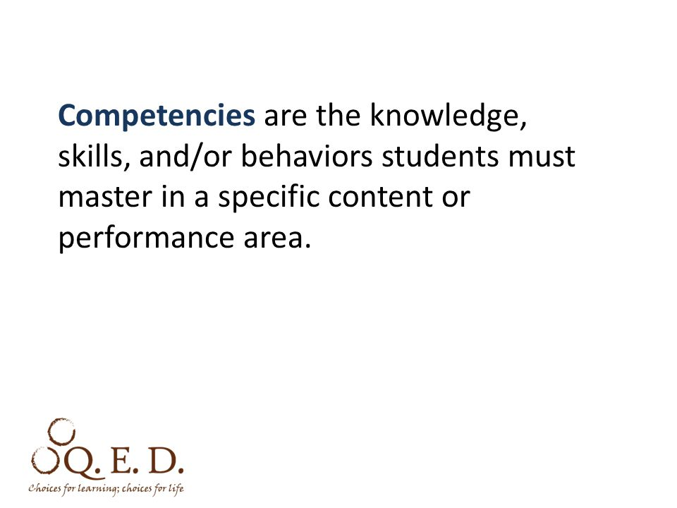 Competencies are the knowledge, skills, and/or behaviors students must master in a specific content or performance area.