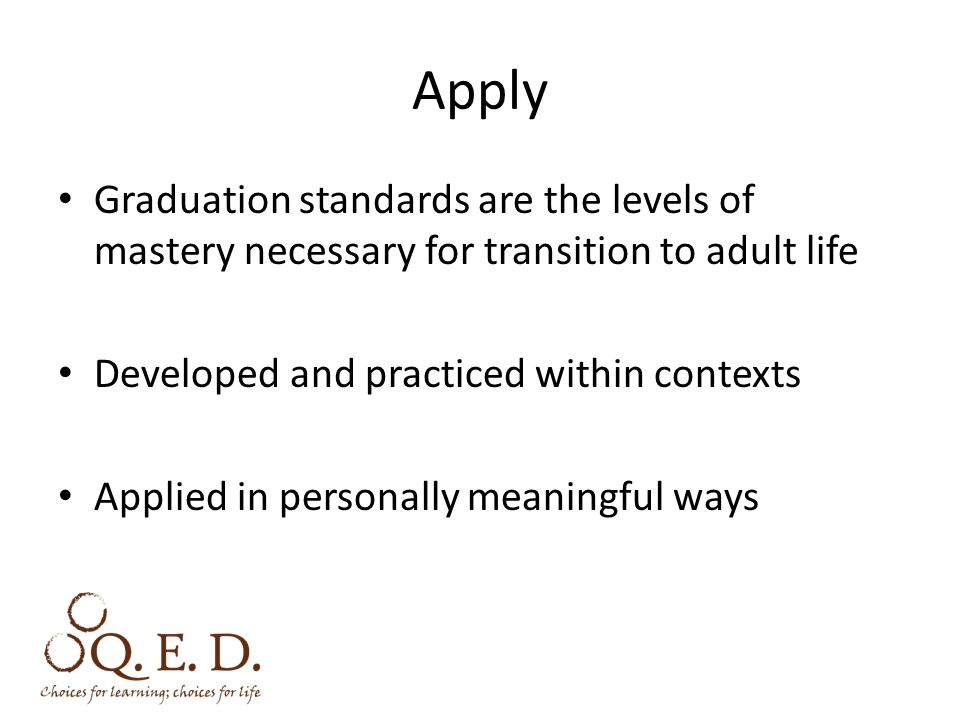 Apply Graduation standards are the levels of mastery necessary for transition to adult life Developed and practiced within contexts Applied in personally meaningful ways