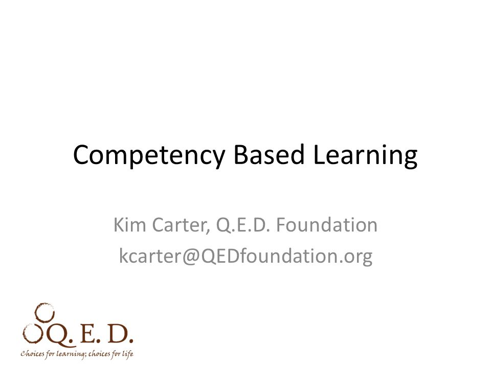 Competency Based Learning Kim Carter, Q.E.D. Foundation kcarter@QEDfoundation.org