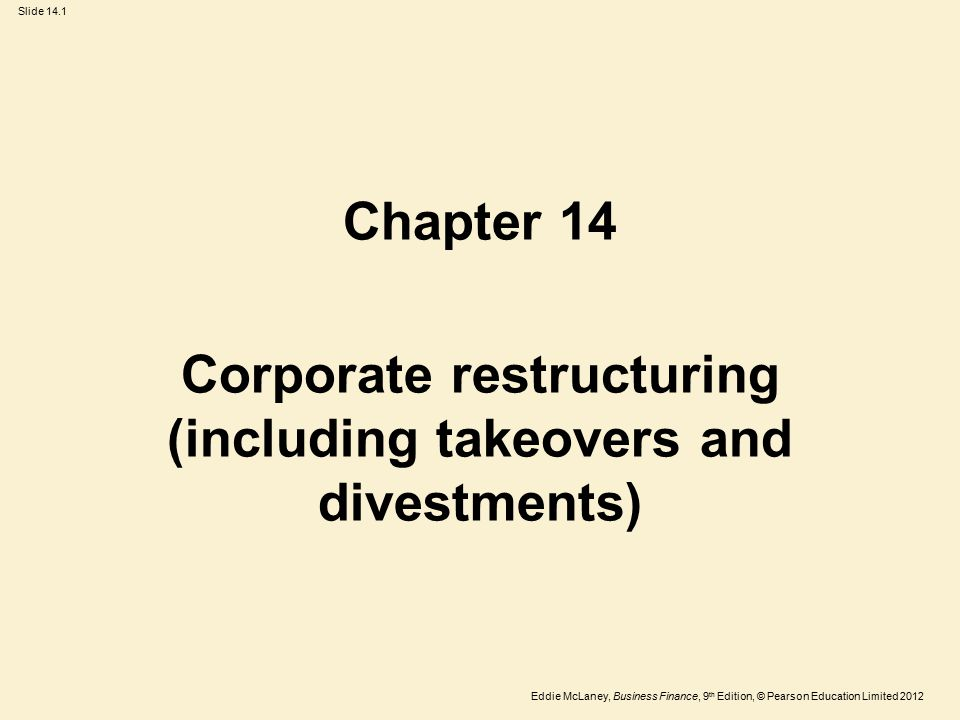 Eddie McLaney, Business Finance, 9 th Edition, © Pearson Education Limited 2012 Slide 14.1 Chapter 14 Corporate restructuring (including takeovers and