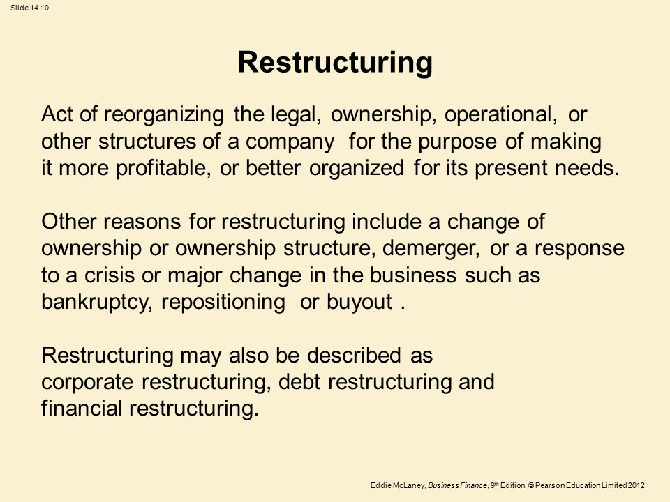 Eddie McLaney, Business Finance, 9 th Edition, © Pearson Education Limited 2012 Slide 14.10 Restructuring Act of reorganizing the legal, ownership, operational, or other structures of a company for the purpose of making it more profitable, or better organized for its present needs.