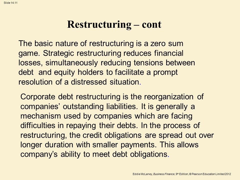 Eddie McLaney, Business Finance, 9 th Edition, © Pearson Education Limited 2012 Slide 14.11 Restructuring – cont The basic nature of restructuring is a zero sum game.