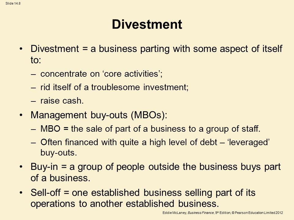 Eddie McLaney, Business Finance, 9 th Edition, © Pearson Education Limited 2012 Slide 14.8 Divestment Divestment = a business parting with some aspect of itself to: –concentrate on 'core activities'; –rid itself of a troublesome investment; –raise cash.