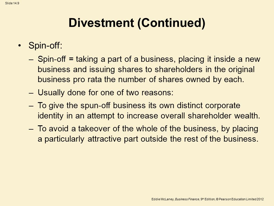 Eddie McLaney, Business Finance, 9 th Edition, © Pearson Education Limited 2012 Slide 14.9 Divestment (Continued) Spin-off: –Spin-off = taking a part of a business, placing it inside a new business and issuing shares to shareholders in the original business pro rata the number of shares owned by each.