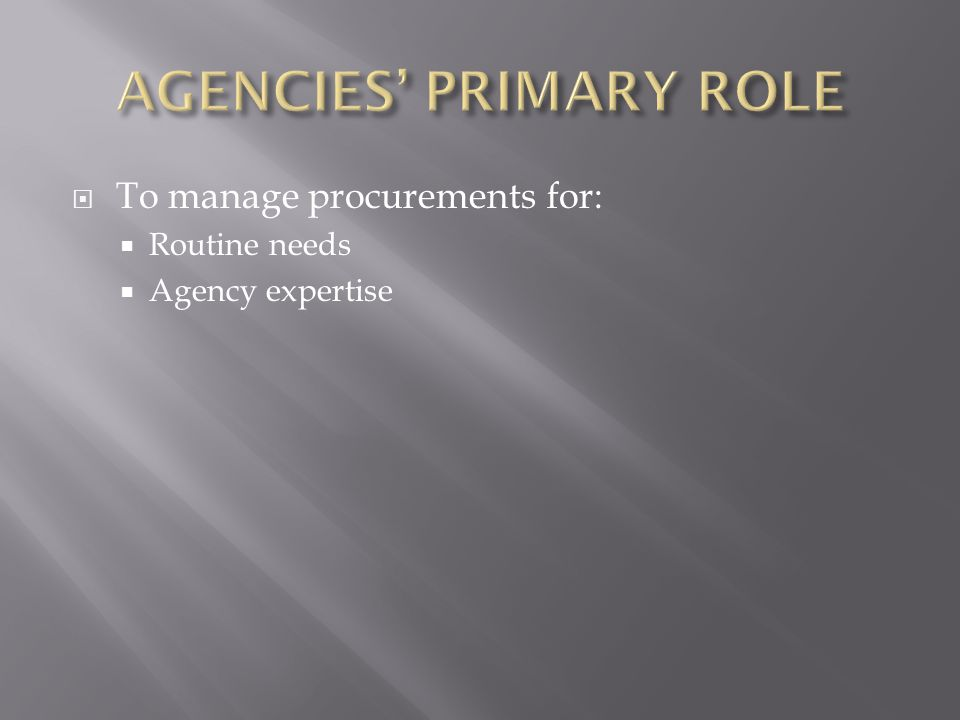  To manage procurements for:  Routine needs  Agency expertise