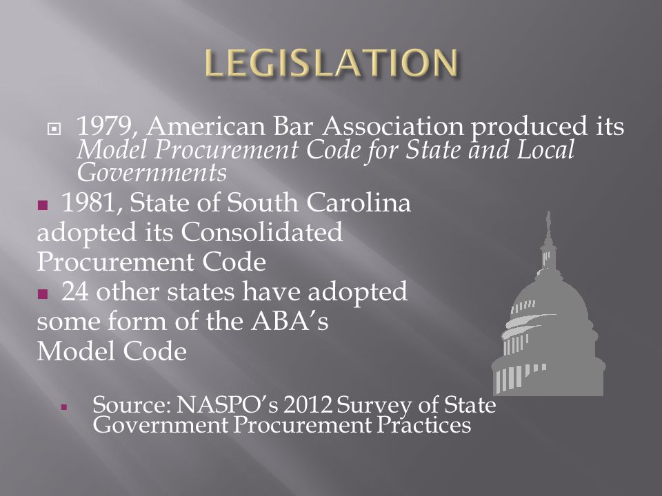  1979, American Bar Association produced its Model Procurement Code for State and Local Governments 1981, State of South Carolina adopted its Consolidated Procurement Code 24 other states have adopted some form of the ABA's Model Code  Source: NASPO's 2012 Survey of State Government Procurement Practices