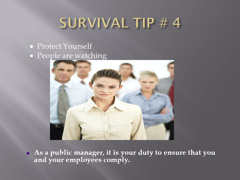  Protect Yourself  People are watching As a public manager, it is your duty to ensure that you and your employees comply.