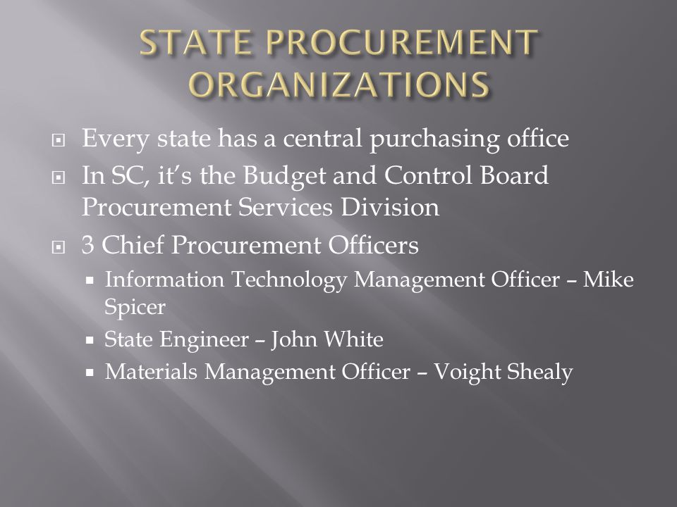  Every state has a central purchasing office  In SC, it's the Budget and Control Board Procurement Services Division  3 Chief Procurement Officers  Information Technology Management Officer – Mike Spicer  State Engineer – John White  Materials Management Officer – Voight Shealy