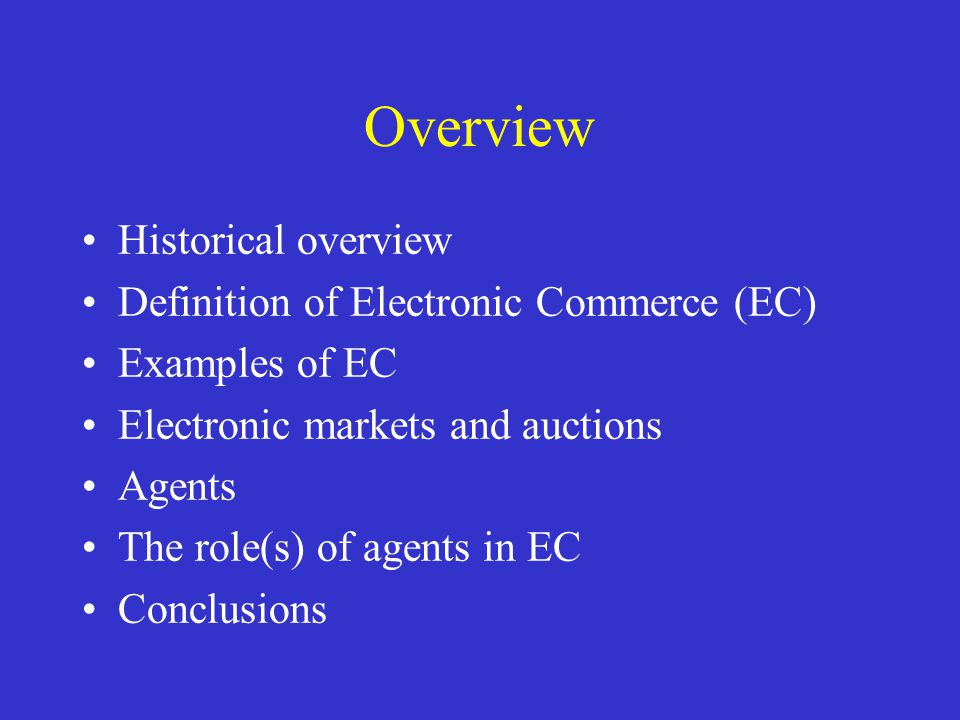 Overview Historical overview Definition of Electronic Commerce (EC) Examples of EC Electronic markets and auctions Agents The role(s) of agents in EC