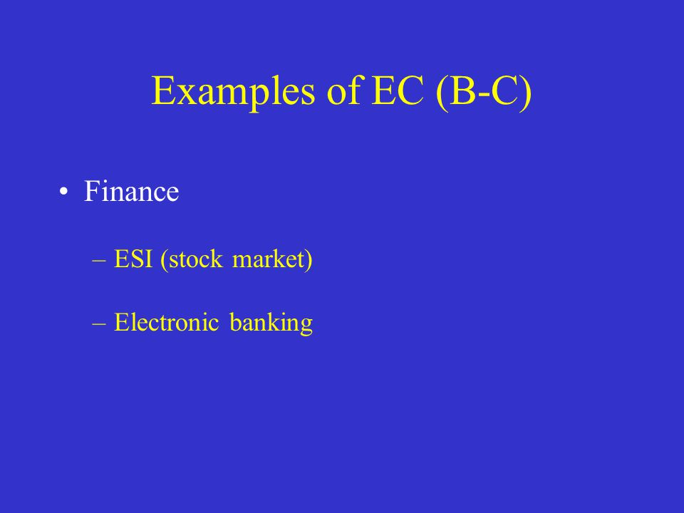 Examples of EC (B-C) Finance –ESI (stock market) –Electronic banking