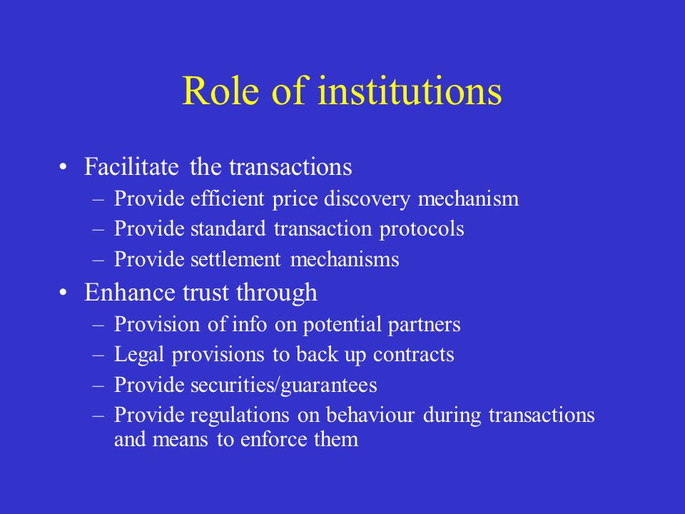 Role of institutions Facilitate the transactions –Provide efficient price discovery mechanism –Provide standard transaction protocols –Provide settlem