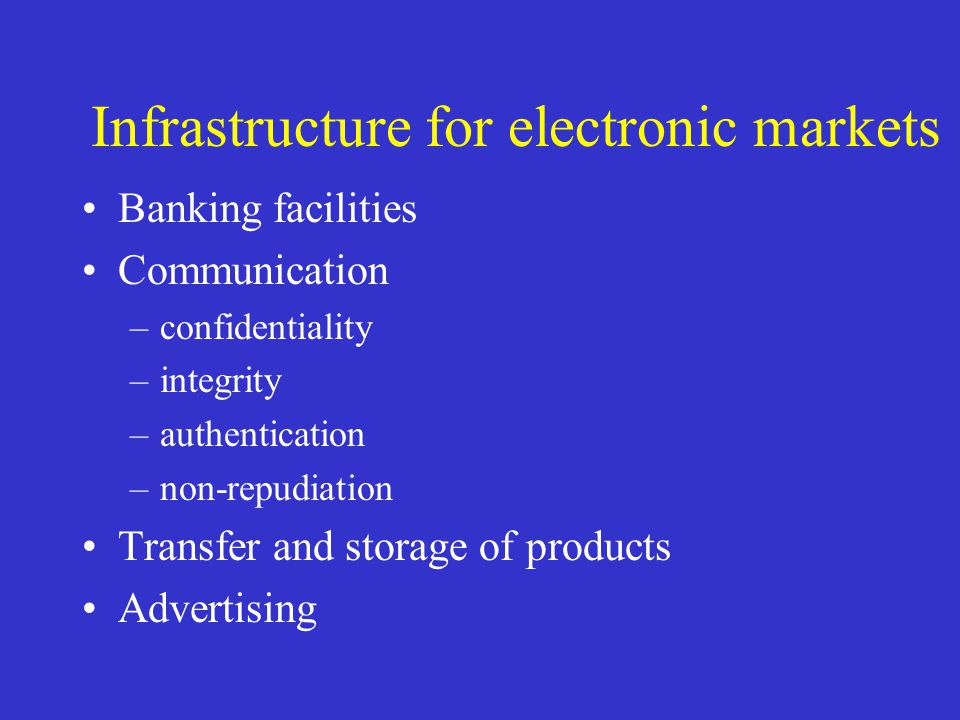 Infrastructure for electronic markets Banking facilities Communication –confidentiality –integrity –authentication –non-repudiation Transfer and stora