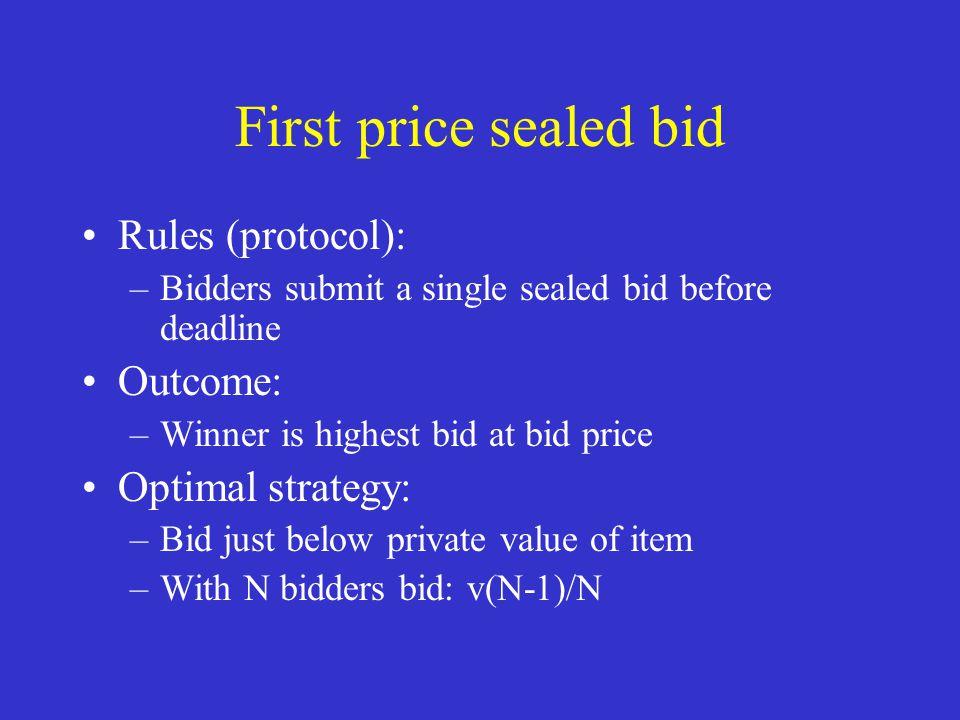 First price sealed bid Rules (protocol): –Bidders submit a single sealed bid before deadline Outcome: –Winner is highest bid at bid price Optimal stra