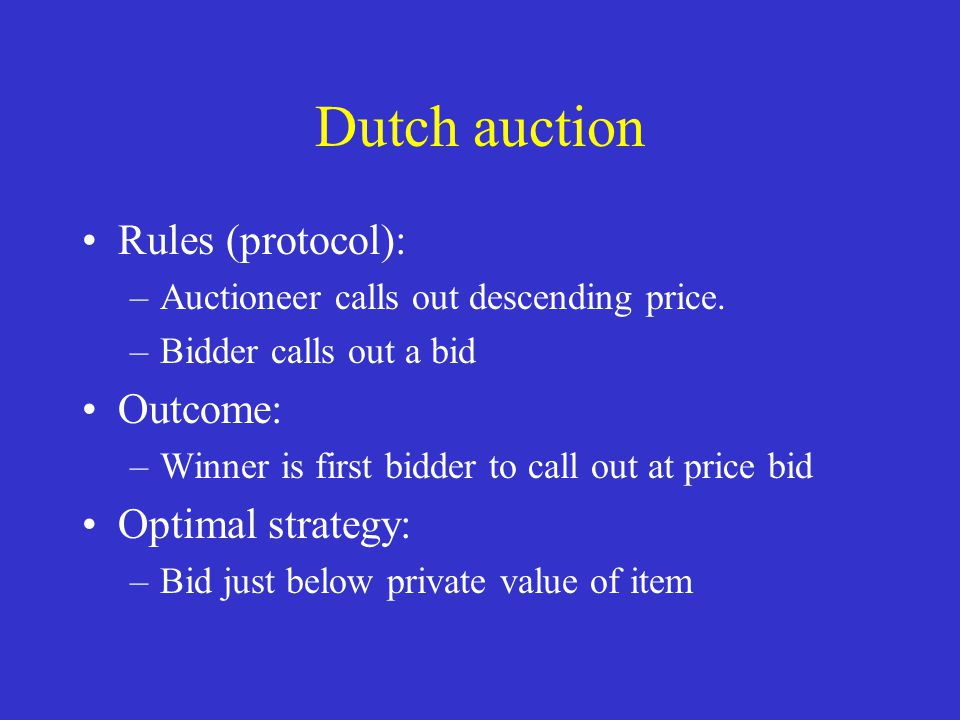 Dutch auction Rules (protocol): –Auctioneer calls out descending price. –Bidder calls out a bid Outcome: –Winner is first bidder to call out at price